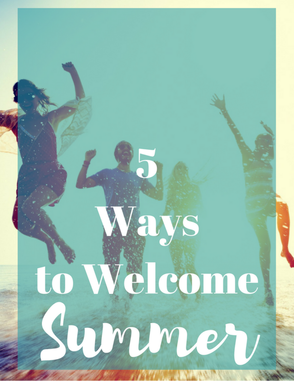 5 Ways to Welcome Summer