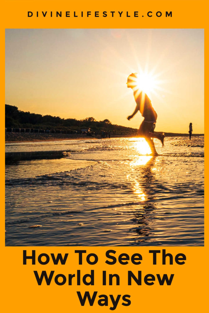 How To See The World In New Ways